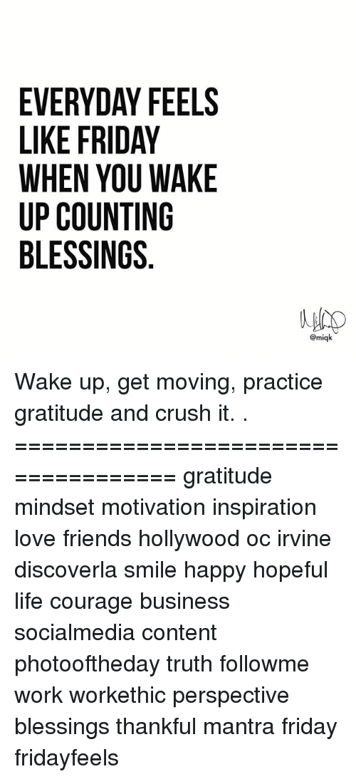 Crush, Friday, and Friends: EVERYDAY FEELS  LIKE FRIDAY  WHEN YOU WAKE  UP COUNTING  BLESSINGS  @miqk Wake up, get moving, practice gratitude and crush it. . ==================================== gratitude mindset motivation inspiration love friends hollywood oc irvine discoverla smile happy hopeful life courage business socialmedia content photooftheday truth followme work workethic perspective blessings thankful mantra friday fridayfeels