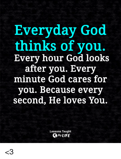 God, Memes, and 🤖: Everyday God  thinks of you.  Every hour God looks  after you. Every  minute God cares for  you. Because every  second, He loves You.  Lessons Taught  By <3