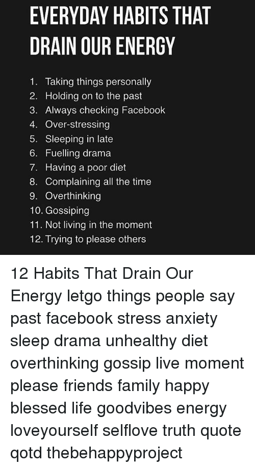 letgo: EVERYDAY HABITS THAT  DRAIN OUR ENERGY  1. Taking things personally  2. Holding on to the past  3. Always checking Facebook  4. Over-stressing  5. Sleeping in late  6. Fuelling drama  7. Having a poor diet  8. Complaining all the time  9. Overthinking  10. Gossiping  11. Not living in the moment  12. Trying to please others 12 Habits That Drain Our Energy letgo things people say past facebook stress anxiety sleep drama unhealthy diet overthinking gossip live moment please friends family happy blessed life goodvibes energy loveyourself selflove truth quote qotd thebehappyproject