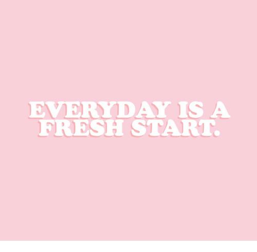 Fresh Start: EVERYDAY IS A  FRESH START