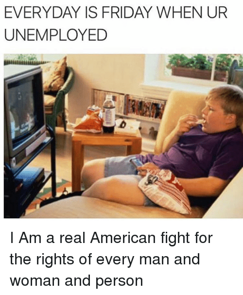 SIZZLE: EVERYDAY IS FRIDAY WHEN UR  UNEMPLOYED I Am a real American fight for the rights of every man and woman and person