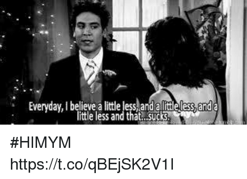 Memes, 🤖, and Himym: Everyday lbelievealiittleless ess and a  little less and that sucks #HIMYM https://t.co/qBEjSK2V1I