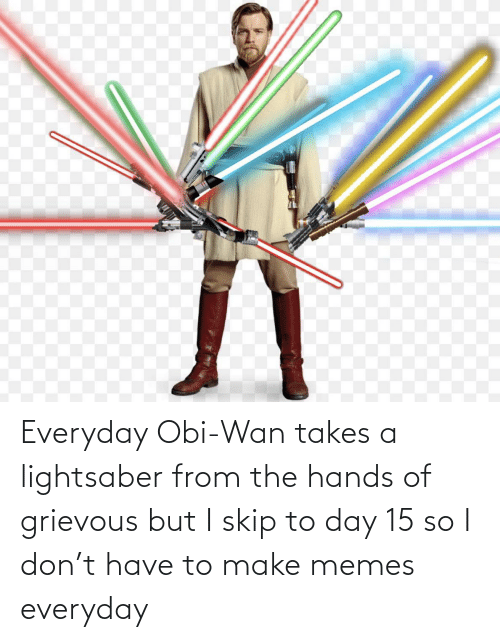 Lightsaber, Memes, and Don: Everyday Obi-Wan takes a lightsaber from the hands of grievous but I skip to day 15 so I don't have to make memes everyday