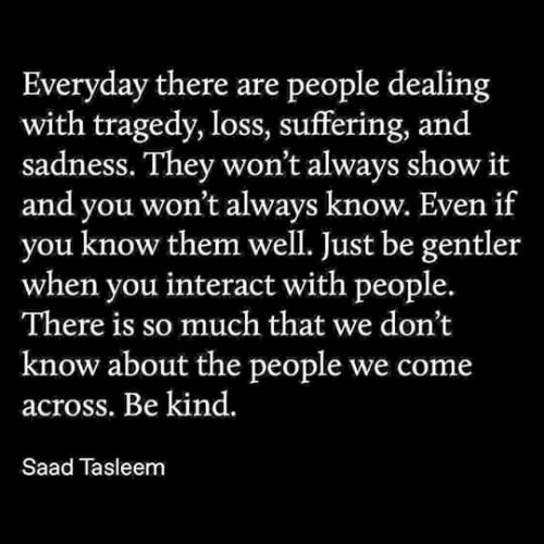 saad: Everyday there are people dealing  with tragedy, loss, suffering, and  sadness. They won't always show it  and you won't always know. Even if  know them well. Just be gentler  when you interact with people.  There is so much that we don't  know about the people we come  across. Be kind.  Saad Tasleem