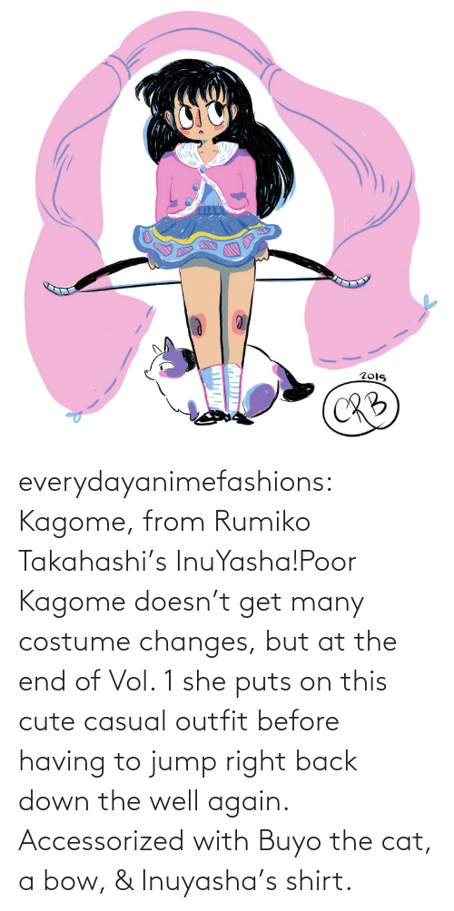InuYasha: everydayanimefashions:  Kagome, from Rumiko Takahashi's InuYasha!Poor Kagome doesn't get many costume changes, but at the end of Vol. 1 she puts on this cute casual outfit before having to jump right back down the well again. Accessorized with Buyo the cat, a bow, & Inuyasha's shirt.