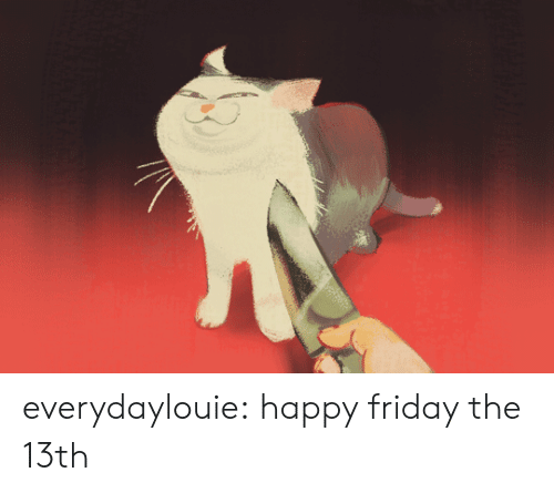 Friday the 13th: everydaylouie: happy friday the 13th