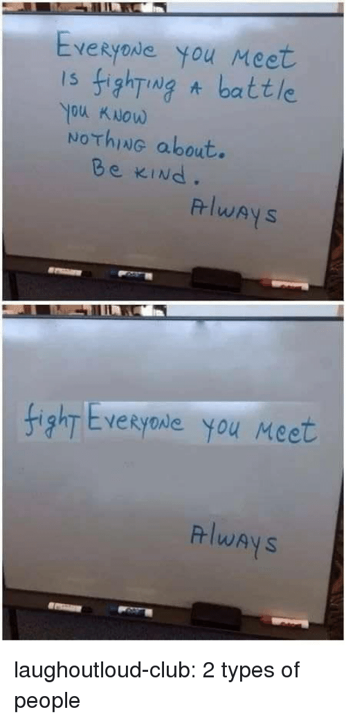 2 Types Of People: Everyode You Meet  s 5hT  ou KNow  NoThiNG about.  Ng A battle  Be KINd.  RlwAyS  HighT Evekyowe you Meet  lwAyS laughoutloud-club:  2 types of people