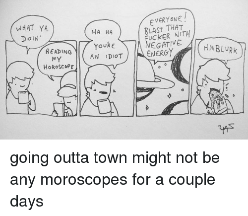 Energy, Memes, and Horoscope: EVERYONE  8LAST THAT  FUCKER WITH  NEGATIVE  WHAT YA  HA HA  READING  AN IDIOT | |-ENERGY  MY  HoRoScoPE  0 going outta town might not be any moroscopes for a couple days