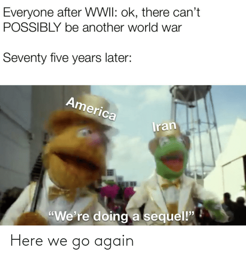 "wwii: Everyone after WWII: ok, there can't  POSSIBLY be another world war  Seventy five years later:  America  Iran  ""We're doing a sequel!"" Here we go again"