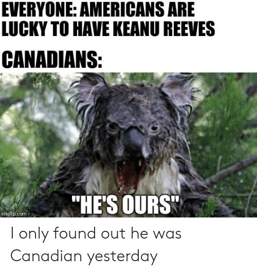 "Canadians: EVERYONE: AMERICANS ARE  LUCKY TO HAVE KEANU REEVES  CANADIANS:  ""HE'S OURS  imgflip.com I only found out he was Canadian yesterday"