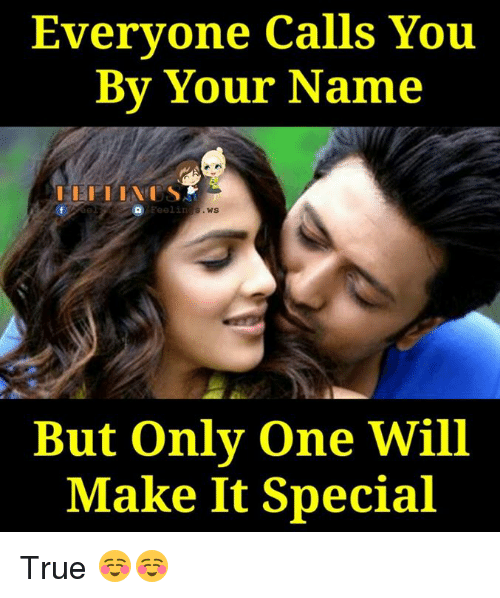 Memes, Only One, and 🤖: Everyone calls You  By Your Name  Feelin  WS  But only one Will  Make It Special True ☺☺
