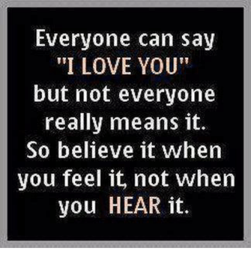 """I Love You, Man: Everyone can say  """"I LOVE YOU""""  but not everyone  really means it.  So believe it when  you feel it, not when  you HEAR it."""