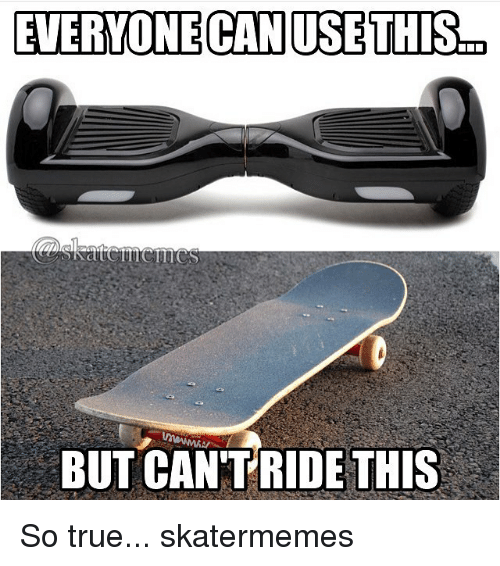 True, Skate, and Useful: EVERYONE CAN USE THIS  BUT CANTRIDE THIS So true... skatermemes