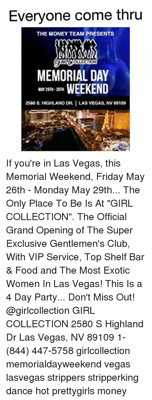 "las vegas nv: Everyone come thru  THE MONEY TEAM PRESENTS  MEMORIAL DAY  WEEKEND  2580s, HGHLAND DR. I LAS VEGAS, NvB9109 If you're in Las Vegas, this Memorial Weekend, Friday May 26th - Monday May 29th... The Only Place To Be Is At ""GIRL COLLECTION"". The Official Grand Opening of The Super Exclusive Gentlemen's Club, With VIP Service, Top Shelf Bar & Food and The Most Exotic Women In Las Vegas! This Is a 4 Day Party... Don't Miss Out! @girlcollection GIRL COLLECTION 2580 S Highland Dr Las Vegas, NV 89109 1- (844) 447-5758 girlcollection memorialdayweekend vegas lasvegas strippers stripperking dance hot prettygirls money"