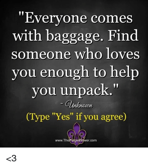 """Memes, 🤖, and Yes: """"Everyone comes  with baggage. Find  someone who loves  you enough to help  you unpack  unknown  (Type """"Yes"""" if you agree)  www.The  PurpleElower.  com <3"""