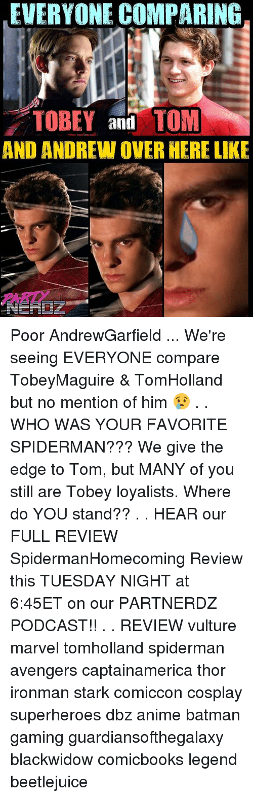 Anime, Batman, and Memes: EVERYONE COMPARING  TOBEY and TOM  AND ANDREW OVER HERE LIKE  PARD Poor AndrewGarfield ... We're seeing EVERYONE compare TobeyMaguire & TomHolland but no mention of him 😢 . . WHO WAS YOUR FAVORITE SPIDERMAN??? We give the edge to Tom, but MANY of you still are Tobey loyalists. Where do YOU stand?? . . HEAR our FULL REVIEW SpidermanHomecoming Review this TUESDAY NIGHT at 6:45ET on our PARTNERDZ PODCAST!! . . REVIEW vulture marvel tomholland spiderman avengers captainamerica thor ironman stark comiccon cosplay superheroes dbz anime batman gaming guardiansofthegalaxy blackwidow comicbooks legend beetlejuice