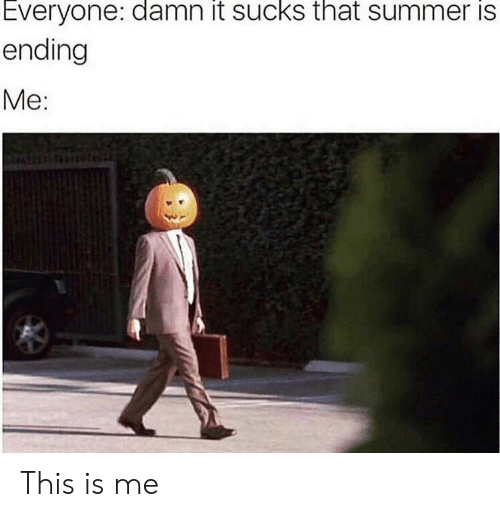 damn it: Everyone: damn it sucks that summer is  ending  Me: This is me
