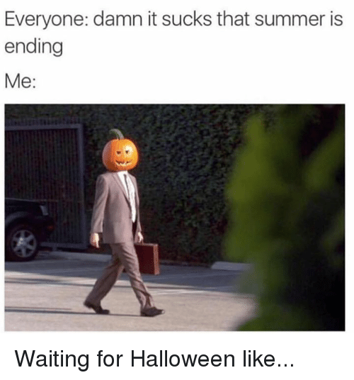 Dank, Halloween, and Summer: Everyone: damn it sucks that summer is  ending  Me: Waiting for Halloween like...