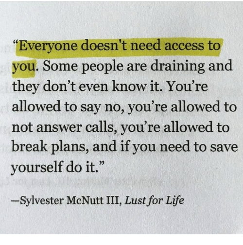 """Draining: """"Everyone doesn't need access to  you. Some people are draining and  they don't even know it. You're  allowed to say no, you're allowed to  not answer calls, you're allowed to  break plans, and if you need to save  yourself do it.""""  -Sylvester McNutt III, Lust for Life"""
