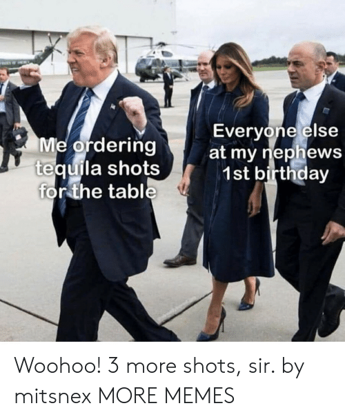 Tequila: Everyone else  Me ordering  tequila shots  for the table  at my riephews  1st birthday Woohoo! 3 more shots, sir. by mitsnex MORE MEMES
