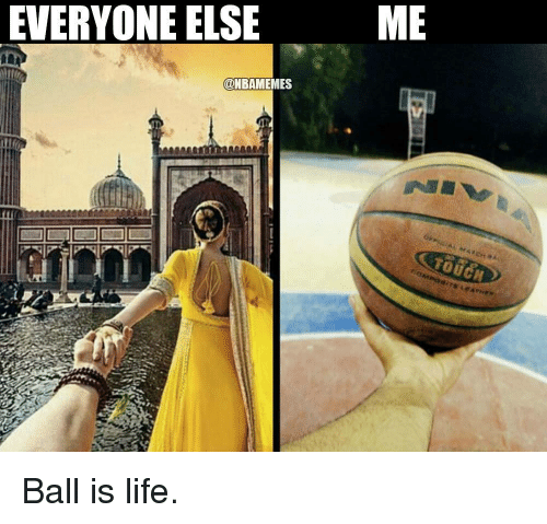 Ball Is Life, Memes, and 🤖: EVERYONE ELSE  NBAMEMES  ME Ball is life.