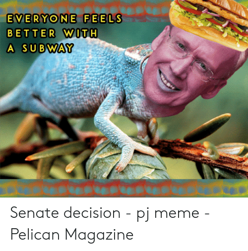 Pj Meme: EVERYONE FEELS  BETTER WITH  A SUBWAY Senate decision - pj meme - Pelican Magazine