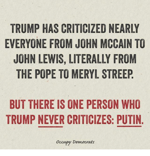 Lewy: EVERYONE FROM JOHN MCCAIN TO  JOHN LEWIS, LITERALLY FROM  THE POPE TO MERYL STREEP  BUT THERE IS ONE PERSON WHO  TRUMP NEVER CRITICIZES: PUTIN  occupy Democrats