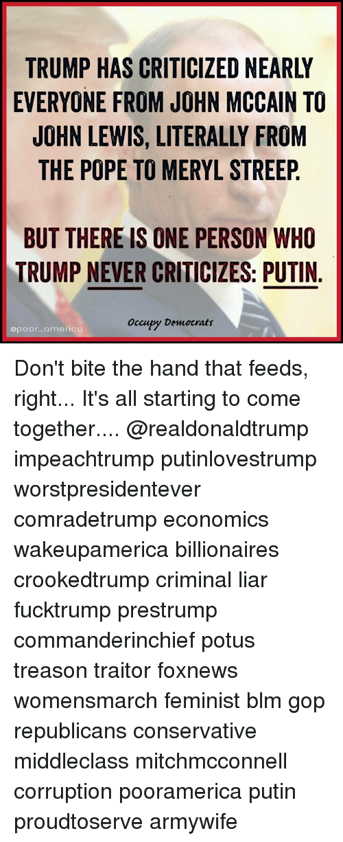 America, Memes, and Pope Francis: EVERYONE FROM JOHN MCCAIN TO  JOHN LEWIS, LITERALLY FROM  THE POPE TO MERYL STREEP  BUT THERE IS ONE PERSON WHO  TRUMP NEVER CRITICIZES: PUTIN  occupy Democrats  @poor-america Don't bite the hand that feeds, right... It's all starting to come together.... @realdonaldtrump impeachtrump putinlovestrump worstpresidentever comradetrump economics wakeupamerica billionaires crookedtrump criminal liar fucktrump prestrump commanderinchief potus treason traitor foxnews womensmarch feminist blm gop republicans conservative middleclass mitchmcconnell corruption pooramerica putin proudtoserve armywife