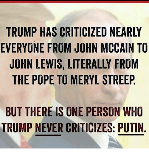 Memes, Meryl Streep, and Putin: EVERYONE FROM JOHN MCCAIN TO  JOHN LEWIS, LITERALLY FROM  THE PO  TO MERYL STREEP  BUT THERE IS ONE PERSON WHO  TRUMP NEVER CRITICIZES: PUTIN