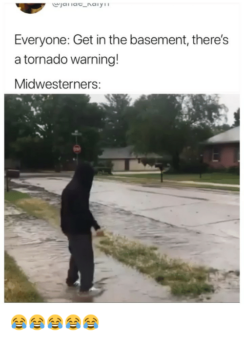 Tornado Warning: Everyone: Get in the basement, there's  a tornado warning!  Midwesterners: 😂😂😂😂😂