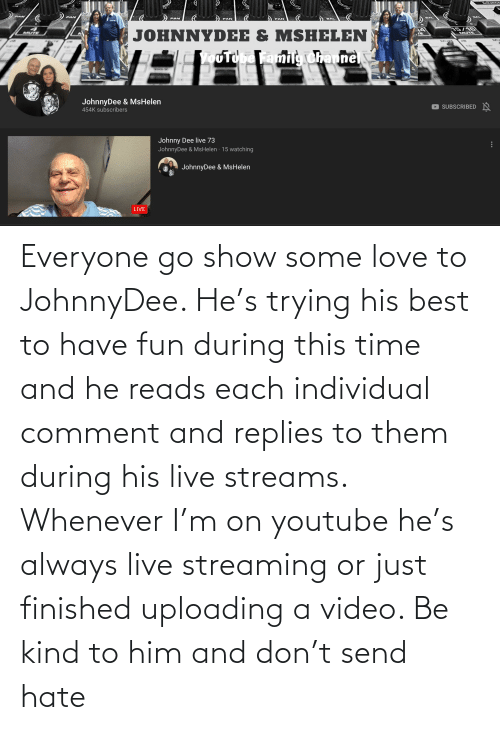 Individual: Everyone go show some love to JohnnyDee. He's trying his best to have fun during this time and he reads each individual comment and replies to them during his live streams. Whenever I'm on youtube he's always live streaming or just finished uploading a video. Be kind to him and don't send hate