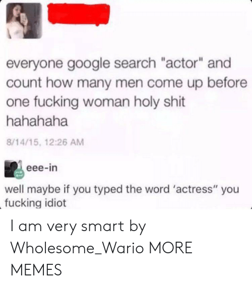 "actress: everyone google search ""actor"" and  count how many men come up before  one fucking woman holy shit  hahahaha  8/14/15, 12:26 AM  eee-in  well maybe if you typed the word 'actress"" you  fucking idiot I am very smart by Wholesome_Wario MORE MEMES"