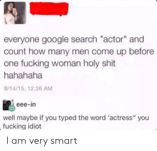 "hahahaha: everyone google search ""actor"" and  count how many men come up before  one fucking woman holy shit  hahahaha  8/14/15, 12:26 AM  eee-in  well maybe if you typed the word 'actress"" you  fucking idiot I am very smart"