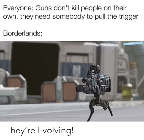 Guns Dont Kill People: Everyone: Guns don't kill people on their  own, they need somebody to pull the trigger  Borderlands: They're Evolving!