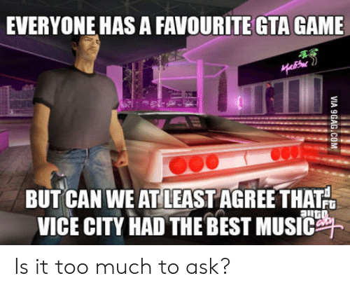 Is It Too Much To Ask: EVERYONE HAS A FAVOURITE GTA GAME  BUT CAN WE ATLEAST AGREE THAT  VICE CITY HAD THE BEST MUSIC Is it too much to ask?