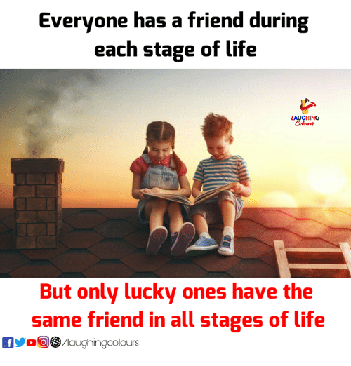 Life, Indianpeoplefacebook, and Friend: Everyone has a friend during  each stage of life  AUGHING  But only lucky ones have the  same friend in all stages of life  yoO③/laughingcolours