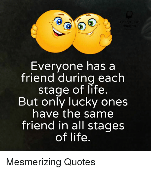 Memes, 🤖, and Friend: Everyone has a  friend during each  stage of life  But only lucky ones  have the same  friend in all stages  of life Mesmerizing Quotes
