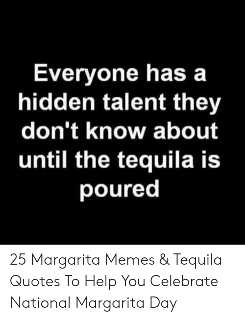 Tequila: Everyone has a  hidden talent they  don't know about  until the tequila is  poured 25 Margarita Memes & Tequila Quotes To Help You Celebrate National Margarita Day