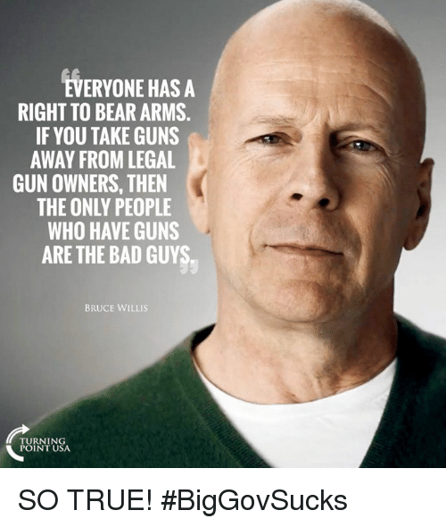 Bad, Guns, and Memes: EVERYONE HAS A  RIGHT TO BEAR ARMS.  IF YOU TAKE GUNS  AWAY FROM LEGAL  GUN OWNERS, THEN  THE ONLY PEOPLE  WHO HAVE GUNS  ARE THE BAD GUYS  BRUCE WILLIS  TURNING  POINT USA SO TRUE! #BigGovSucks
