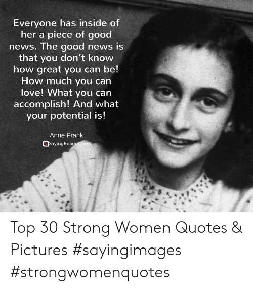 strong women: Everyone has inside of  her a piece of good  news. The good news is  that vou don't know  how great you can be!  How much you can  love! What you can  accomplish! And what  your potential is!  Anne Frank  @sayinglma Top 30 Strong Women Quotes & Pictures #sayingimages #strongwomenquotes