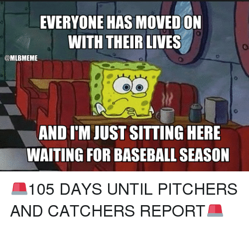 Baseball, Mlb, and Live: EVERYONE HAS MOVED ON  WITH THEIR LIVES  @MLBMEME  AND I'M JUST SITTING HERE  WAITING FOR BASEBALL SEASON 🚨105 DAYS UNTIL PITCHERS AND CATCHERS REPORT🚨