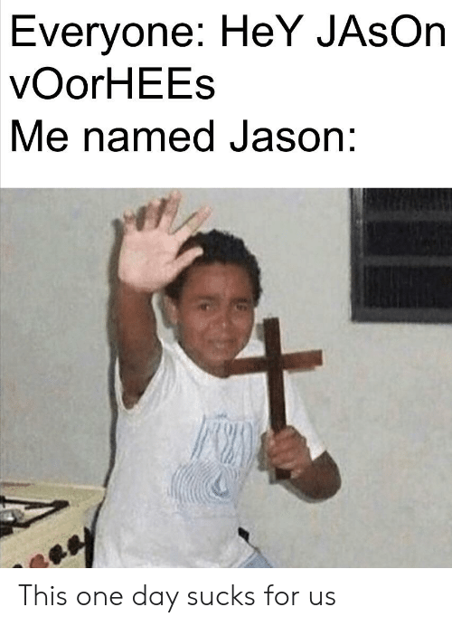 jason voorhees: Everyone: HeY JAsOn  vOorHEEs  Me named Jason: This one day sucks for us