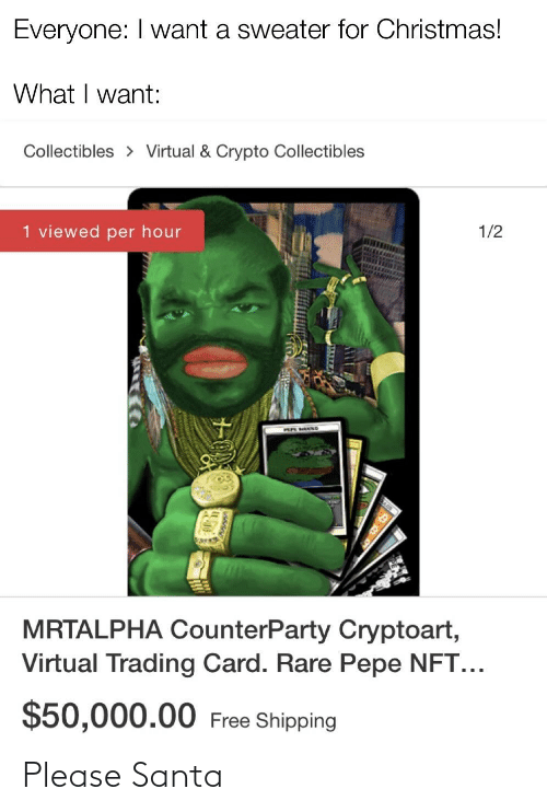 Rare Pepe: Everyone: I want a sweater for Christmas!  What I want:  Collectibles > Virtual & Crypto Collectibles  1 viewed per hour  1/2  MRTALPHA CounterParty Cryptoart,  Virtual Trading Card. Rare Pepe NFT...  $50,000.00 Free Shipping Please Santa