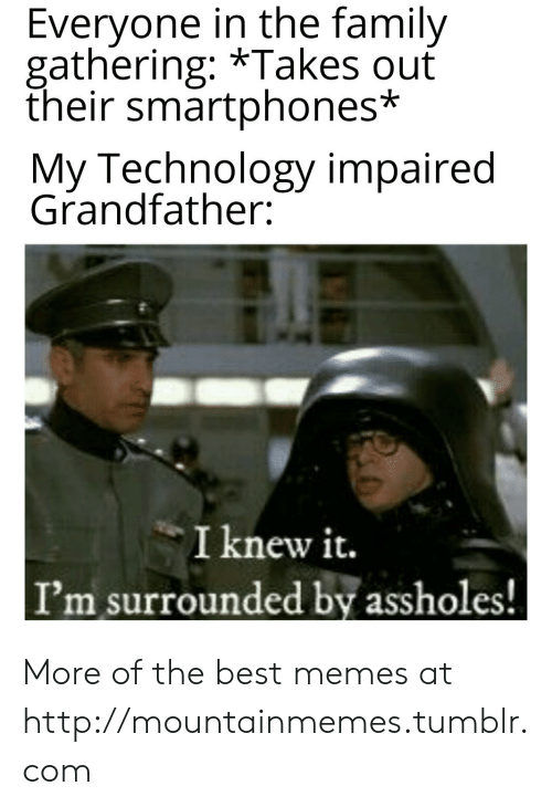 smartphones: Everyone in the family  gathering: *Takes ouť  their smartphones*  My Technology impaired  Grandfather:  I knew it.  I'm surrounded by assholes! More of the best memes at http://mountainmemes.tumblr.com