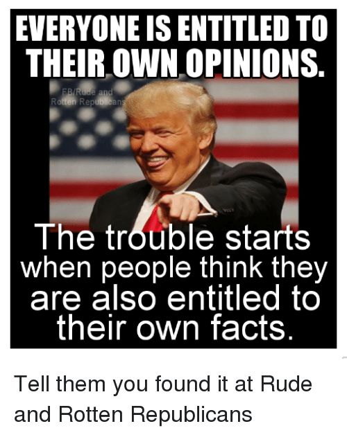 Found It: EVERYONE IS ENTITLED TO  THEIR OWN OPINIONS  an  The trouble starts  when people think the  are also entitled to  their own facts Tell them you found it at Rude and Rotten Republicans