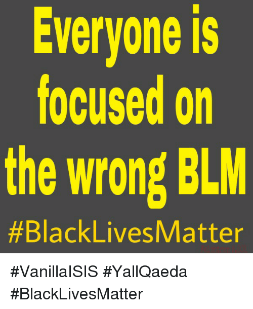 Memes, YallQaeda, and Focus: Everyone is  focused on  the wrong BLM  #BlackLives Matter #VanillaISIS #YallQaeda #BlackLivesMatter