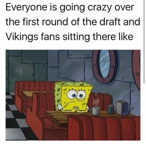 Crazy, Memes, and Vikings: Everyone is going crazy over  the first round of the draft and  Vikings fans sitting there like