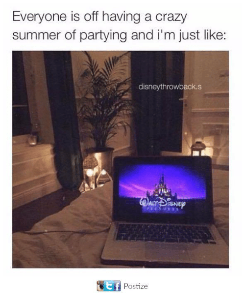 Crazy, Disney, and Memes: Everyone is off having a crazy  summer of partying and i'm just like  disney throwback s  ACT SNEP  Otf Postize