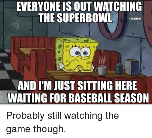 Mlb, Superbowls, and Baseballs: EVERYONE IS OUT WATCHING  THE SUPERBOWL  MLBMEME  AND ITM JUST SITTING HERE  WAITING FOR BASEBALL SEASON Probably still watching the game though.