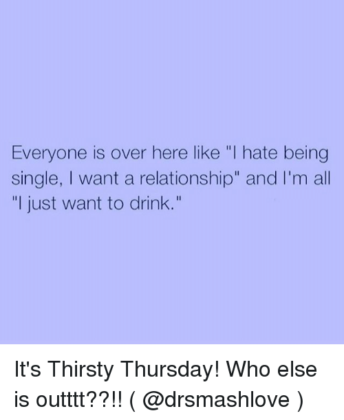 """thirsty thursday: Everyone is over here like """"I hate being  single, I want a relationship"""" and I'm all  """"I just want to drink."""" It's Thirsty Thursday! Who else is outttt??!! ( @drsmashlove )"""
